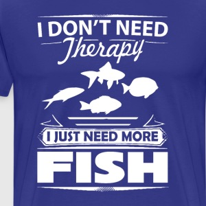 I Don't Need Therapy I Just Need More Fish T-Shirt T-Shirts - Men's Premium T-Shirt