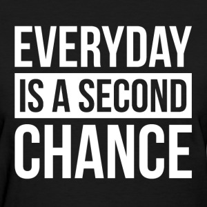 EVERYDAY IS A SECOND CHANGE T-Shirts - Women's T-Shirt