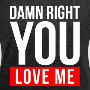 DAMN RIGHT YOU LOVE ME T-Shirts - Women´s Roll Cuff T-Shirt