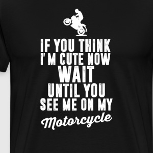 Think I'm Cute Wait Until You See Me Motorcycle  T-Shirts - Men's Premium T-Shirt