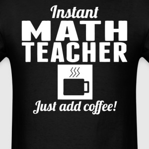 Instant Math Teacher Just Add Coffee Shirt - Men's T-Shirt