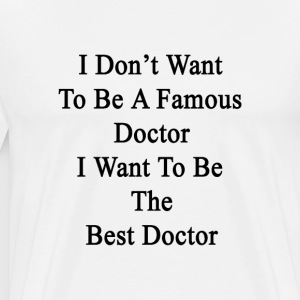 i_dont_want_to_be_a_famous_doctor_i_want T-Shirts - Men's Premium T-Shirt