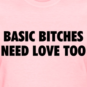 Basic bitches need love too T-Shirts - Women's T-Shirt