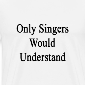 only_singers_would_understand T-Shirts - Men's Premium T-Shirt
