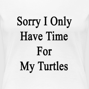 sorry_i_only_have_time_for_my_turtles T-Shirts - Women's Premium T-Shirt