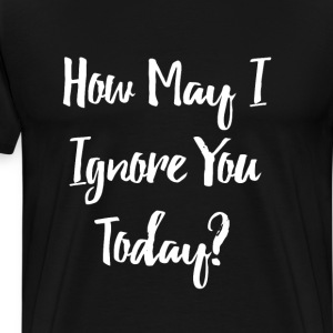 How May I Ignore You Today Rude T-Shirt T-Shirts - Men's Premium T-Shirt
