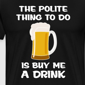 Polite Thing to do is Buy Me A Drink Manners Shirt T-Shirts - Men's Premium T-Shirt