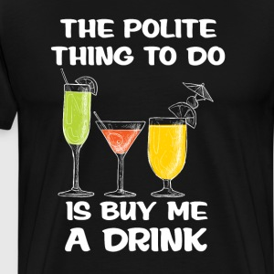 The Polite Thing to Do is to Buy Me a Drink Funny  T-Shirts - Men's Premium T-Shirt