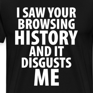 Saw Your Browsing History and It Disgusts Me Shirt T-Shirts - Men's Premium T-Shirt