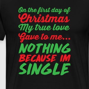 My True Love Gave to Me Nothing I'm Single T-Shirt T-Shirts - Men's Premium T-Shirt
