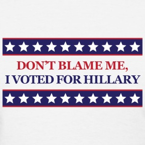 Don't blame me I voted for Hillary Clinton - Women's T-Shirt