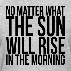 NO MATTER WHAT, THE SUN WILL RISE IN THE MORNING T-Shirts - Women's T-Shirt
