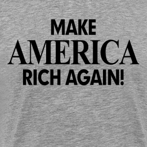 MAKE AMERICA RICH AGAIN! T-Shirts - Men's Premium T-Shirt