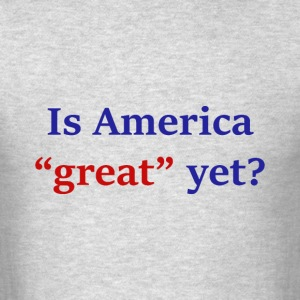 Is America Great Yet? - Men's T-Shirt