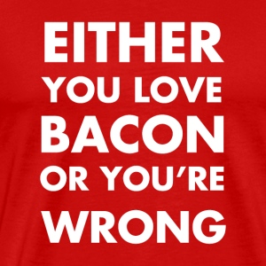 Either you love bacon or you're wrong - Men's Premium T-Shirt