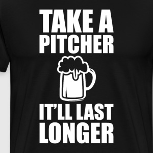 Take a Pitcher It'll Last Longer Beer Drinker Tee T-Shirts - Men's Premium T-Shirt