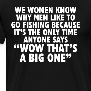 Only Time Anyone Says That's a Big One Fishing Tee T-Shirts - Men's Premium T-Shirt