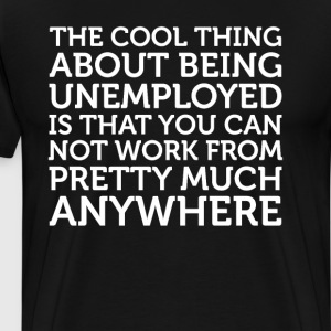 Cool Thing About Being Unemployed Not Work T-Shirt T-Shirts - Men's Premium T-Shirt