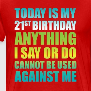 21st Birthday Anything I Say or Do Cannot be Used  T-Shirts - Men's Premium T-Shirt