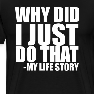 Why Did I Just Do That? My Life Story Funny Shirt T-Shirts - Men's Premium T-Shirt