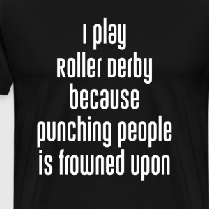 Play Roller Derby because Punching Frowned Upon  T-Shirts - Men's Premium T-Shirt