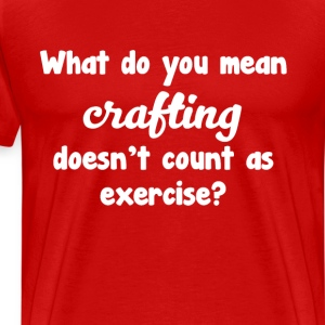 What Do You Mean Crafting Doesn't Count T-shirt T-Shirts - Men's Premium T-Shirt