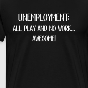 Unemployment All Play and No Work Awesome T-Shirt T-Shirts - Men's Premium T-Shirt
