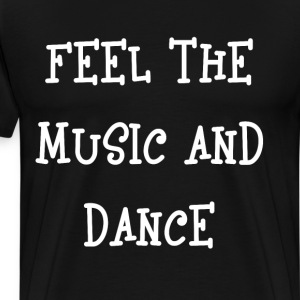 Feel the Music and Dance Musician Dancer T-Shirt T-Shirts - Men's Premium T-Shirt