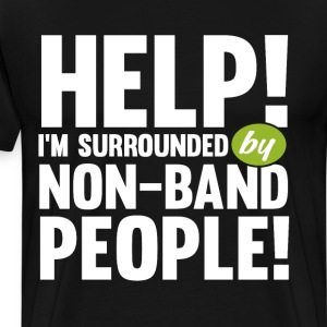 Help! I'm Surrounded by Non-Band People Music Tee T-Shirts - Men's Premium T-Shirt