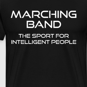 Marching Band: The Sport for Intelligent People T-Shirts - Men's Premium T-Shirt