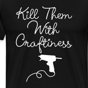 Kill Them with Craftiness Glue Gun Master T-Shirt T-Shirts - Men's Premium T-Shirt