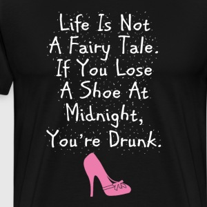 Life is Not Fairy Tale. Lose a Shoe You're Drunk  T-Shirts - Men's Premium T-Shirt