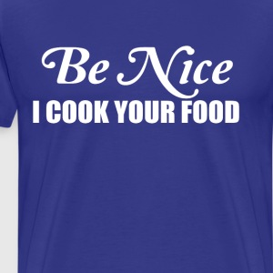 Be Nice I Cook Your Food Chef Restaurant T-Shirt T-Shirts - Men's Premium T-Shirt