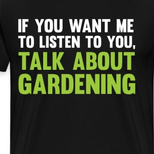 If You Want Me to Listen Talk About Gardening Tee T-Shirts - Men's Premium T-Shirt