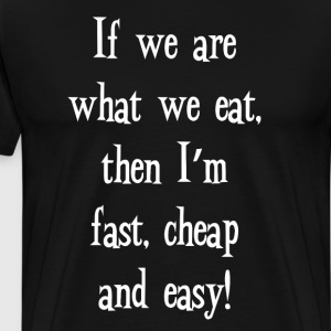 If We Are What We Eat, I'm Fast and Easy! T-shirt T-Shirts - Men's Premium T-Shirt