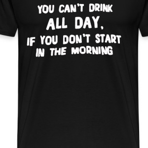 You Can't Drink All Day - Men's Premium T-Shirt