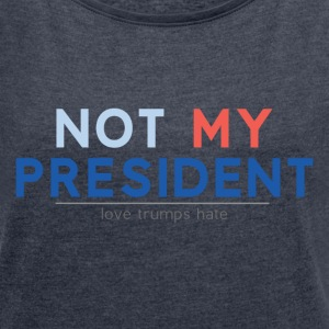 Not my president - Women's Roll Cuff T-Shirt