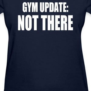 GYM UPDATE NOT THERE - Women's T-Shirt