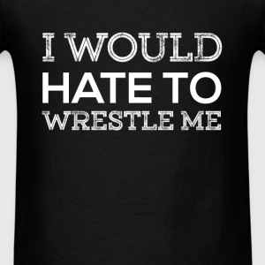 I would hate to wrestle me - Men's T-Shirt