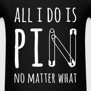 All I do is pin no matter what - Men's T-Shirt