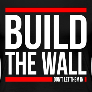 BUILD THE WALL, DON'T LET THEM IN T-Shirts - Women's Premium T-Shirt