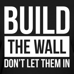 BUILD THE WALL, DON'T LET THEM IN T-Shirts - Women's T-Shirt