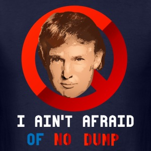 I AIN'T AFRAID OF NO DUMP T-Shirts - Men's T-Shirt