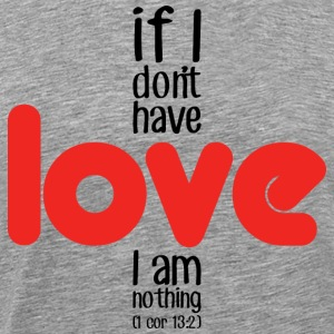 If I don't have love I am nothing T-Shirts - Men's Premium T-Shirt