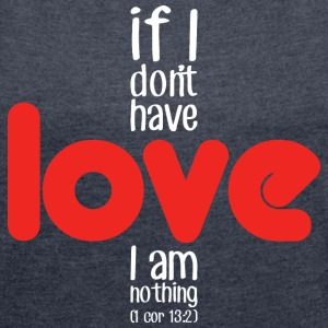 If I don't have love I am nothing (dark) T-Shirts - Women´s Roll Cuff T-Shirt