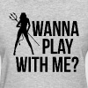 WANNA PLAY WITH ME? T-Shirts - Women's T-Shirt