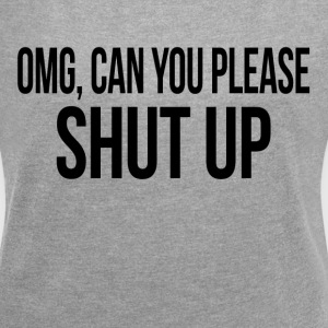 OMG, CAN YOU PLEASE SHUT UP T-Shirts - Women´s Roll Cuff T-Shirt