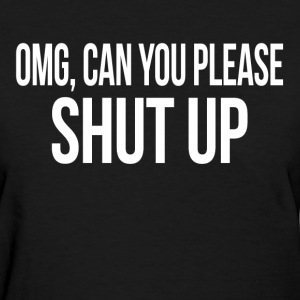 OMG, CAN YOU PLEASE SHUT UP  T-Shirts - Women's T-Shirt