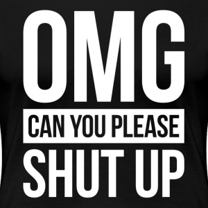 OMG, CAN YOU PLEASE SHUT UP T-Shirts - Women's Premium T-Shirt