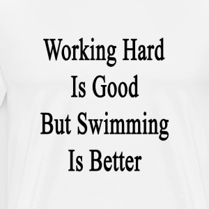 working_hard_is_good_but_swimming_is_bet T-Shirts - Men's Premium T-Shirt